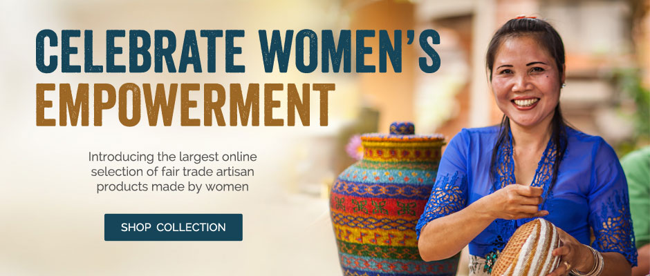 Celebrate Women's Empowerment - Introducing the largest online selection of fair trade artisan products made by women - Shop Collection